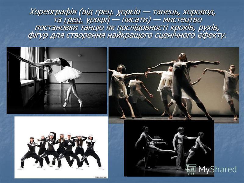 Хореографія (від грец. χορεία танець, хоровод, та грец. γραφή писати) мистецтво постановки танцю як послідовності кроків, рухів, фігур для створення найкращого сценічного ефекту.