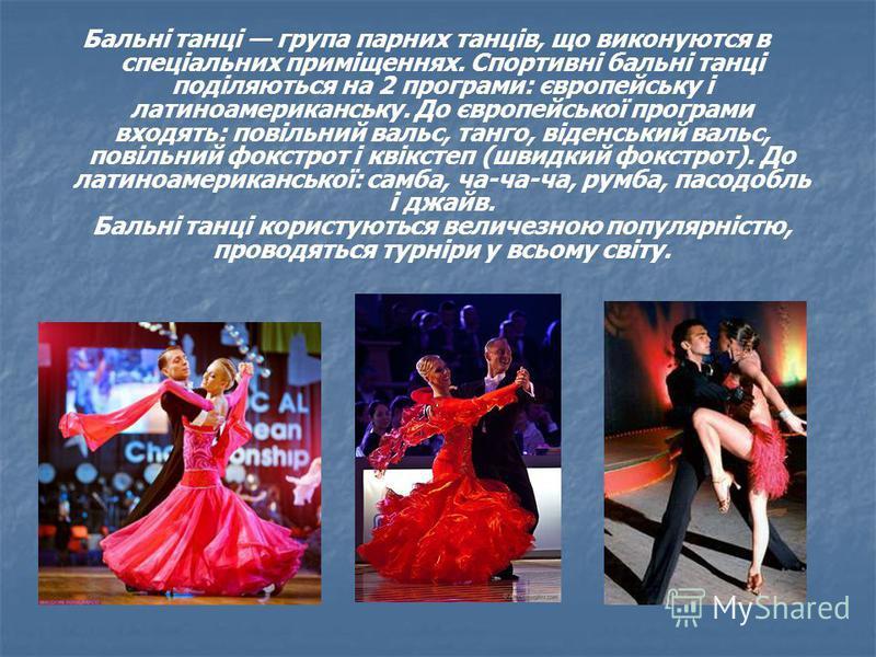 Бальні танці група парних танців, що виконуются в спеціальних приміщеннях. Спортивні бальні танці поділяються на 2 програми: європейську і латиноамериканську. До європейської програми входять: повільний вальс, танго, віденський вальс, повільний фокст