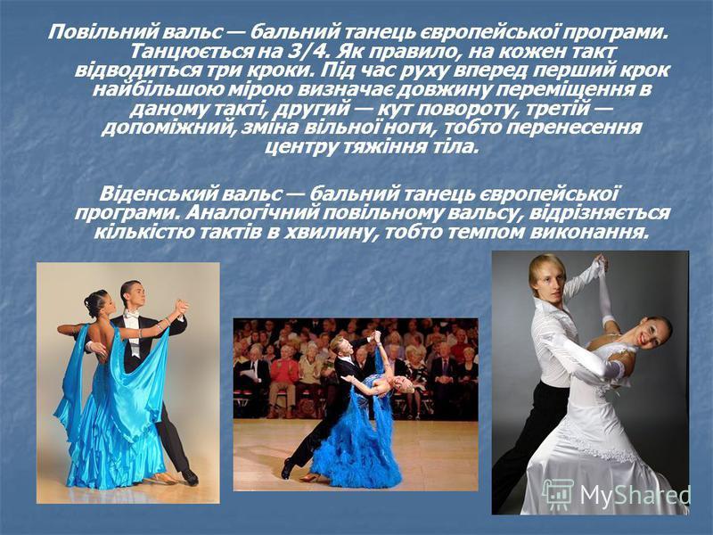 Повільний вальс бальний танець європейської програми. Танцюється на 3/4. Як правило, на кожен такт відводиться три кроки. Під час руху вперед перший крок найбільшою мірою визначає довжину переміщення в даному такті, другий кут повороту, третій допомі