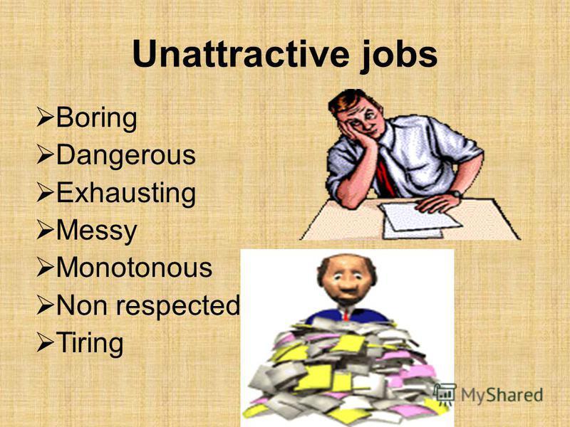 Unattractive jobs Boring Dangerous Exhausting Messy Monotonous Non respected Tiring