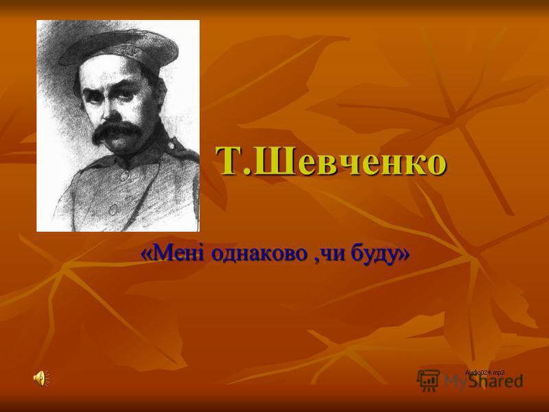 Т.Шевченко «Мені однаково,чи буду»