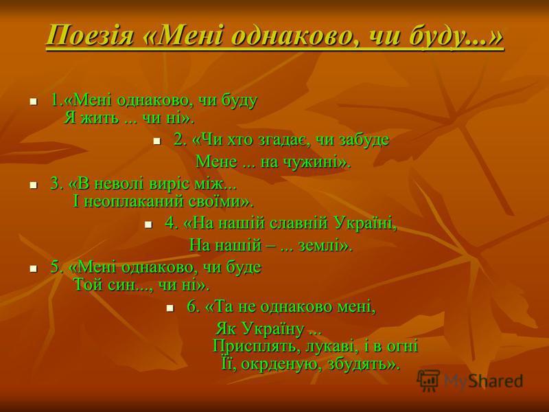 Поезія «Мені однаково, чи буду...» 1.«Мені однаково, чи буду Я жить... чи ні». 2. «Чи хто згадає, чи забуде Мене... на чужині». 3. «В неволі виріс між... І неоплаканий своїми». 4. «На нашій славній Україні, На нашій –... землі». 5. «Мені однаково, чи