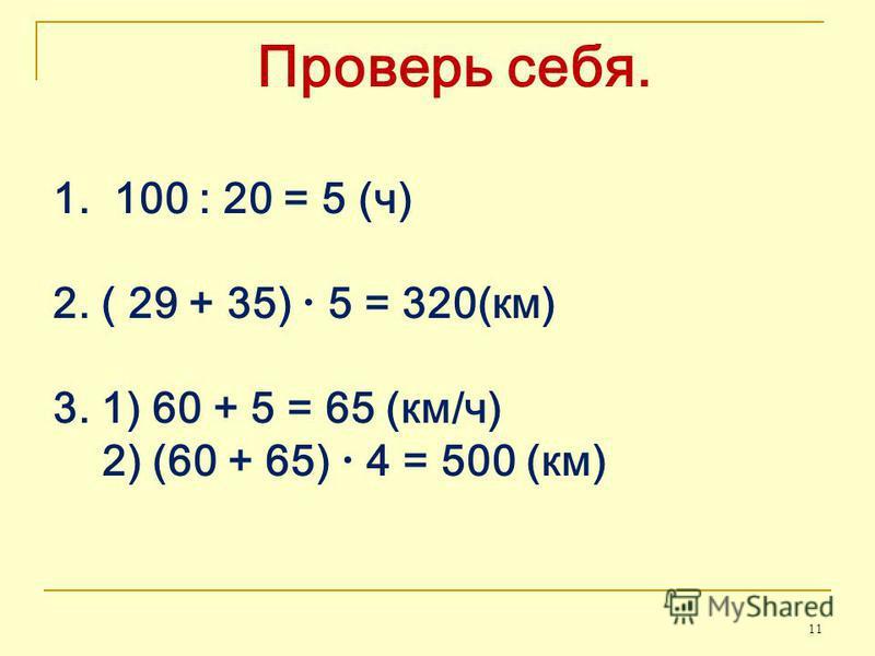 Проверь себя. 1. 100 : 20 = 5 (ч) 2. ( 29 + 35) 5 = 320(км) 3. 1) 60 + 5 = 65 (км/ч) 2) (60 + 65) 4 = 500 (км) 11