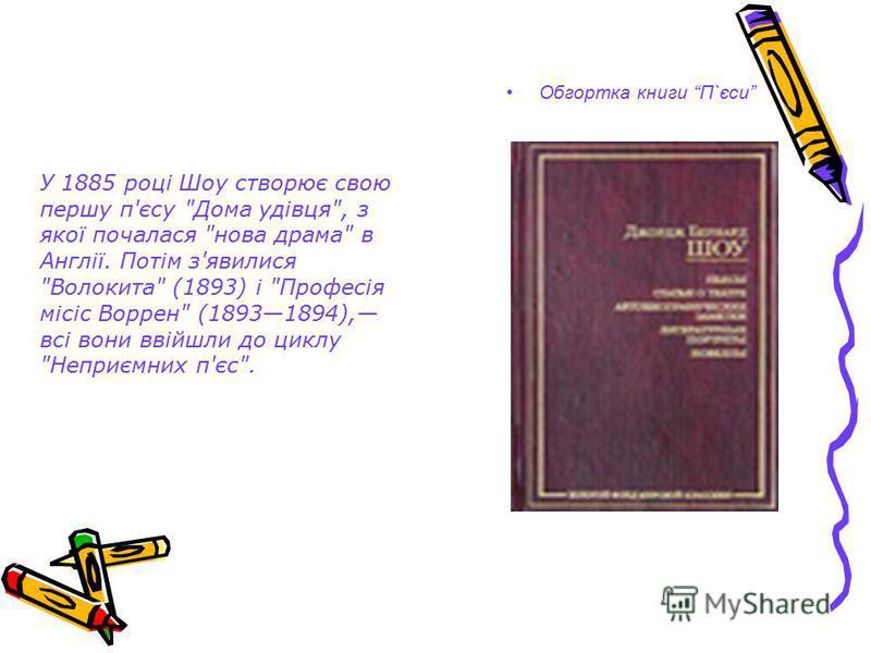 Обгортка книги П`єси У 1885 році Шоу створює свою першу п'єсу Дома удівця, з якої почалася нова драма в Англії. Потім з'явилися Волокита (1893) і Професія місіс Воррен (18931894), всі вони ввійшли до циклу Неприємних п'єс.