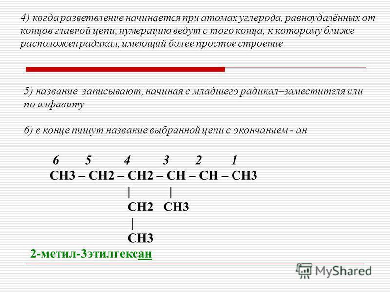 5) название записывают, начиная с младшего радикал–заместителя или по алфавиту 6) в конце пишут название выбранной цепи с окончанием - ан 4) когда разветвление начинается при атомах углерода, равноудалённых от концов главной цепи, нумерацию ведут с т