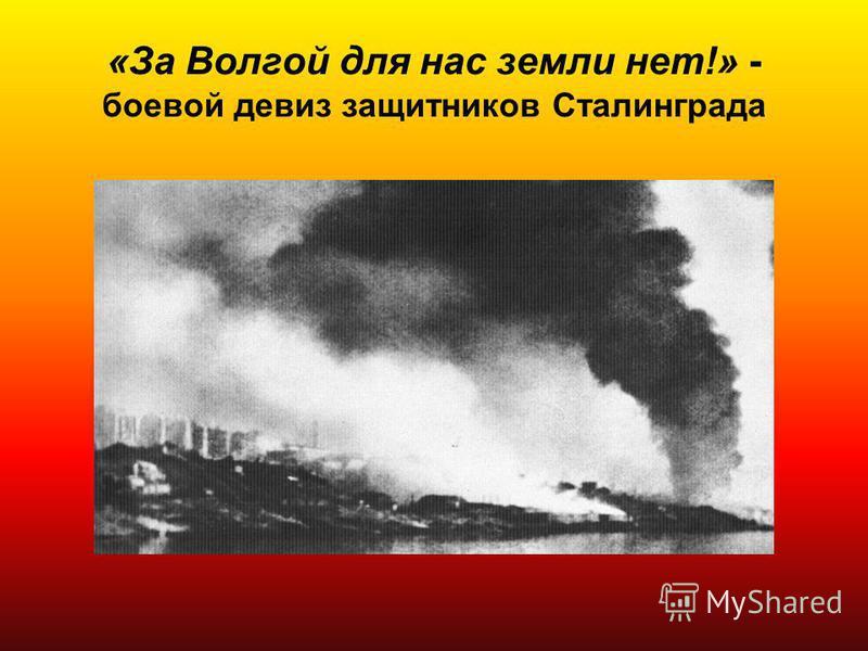 «За Волгой для нас земли нет!» - боевой девиз защитников Сталинграда