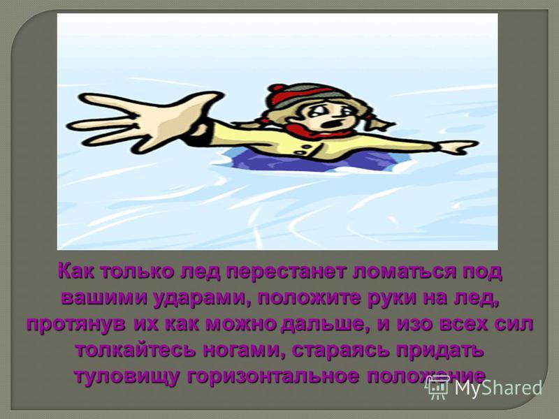 Как только лед перестанет ломаться под вашими ударами, положите руки на лед, протянув их как можно дальше, и изо всех сил толкайтесь ногами, стараясь придать туловищу горизонтальное положение