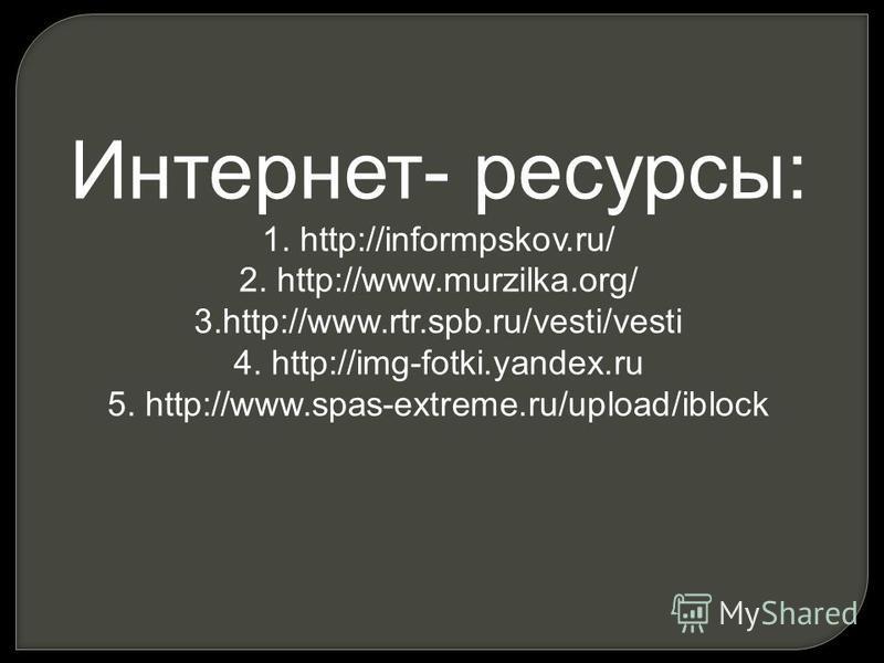 Интернет- ресурсы: 1. http://informpskov.ru/ 2. http://www.murzilka.org/ 3.http://www.rtr.spb.ru/vesti/vesti 4. http://img-fotki.yandex.ru 5. http://www.spas-extreme.ru/upload/iblock