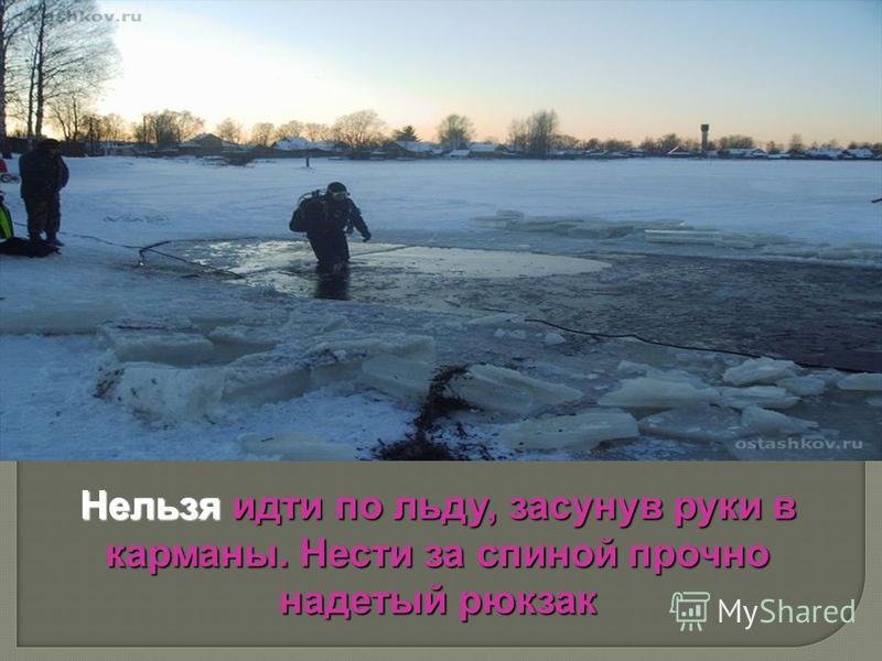 Нельзя идти по льду, засунув руки в карманы. Нести за спиной прочно надетый рюкзак