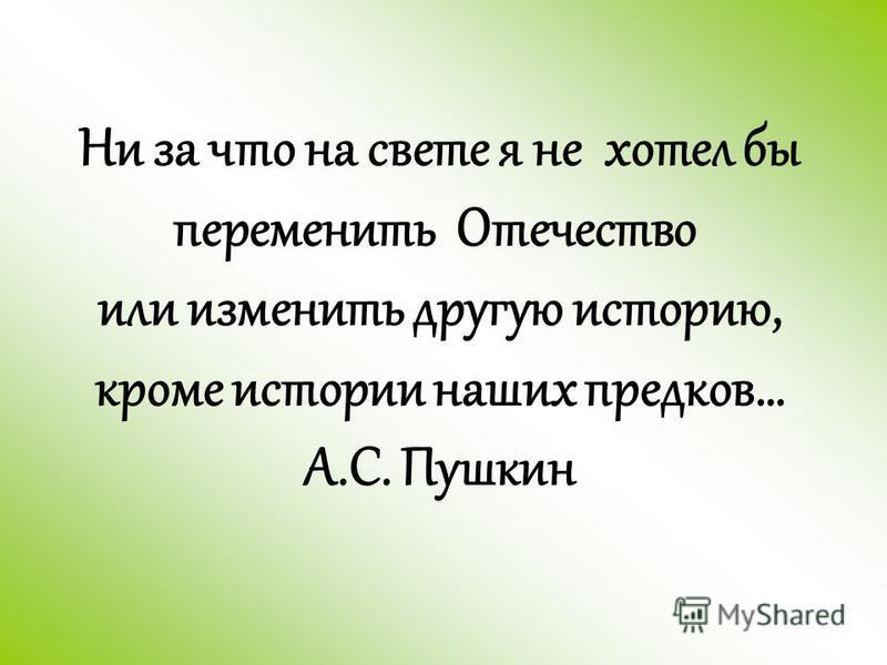 Ни за что на свете я не хотел бы переменить Отечество или изменить другую историю, кроме истории наших предков… А.С. Пушкин