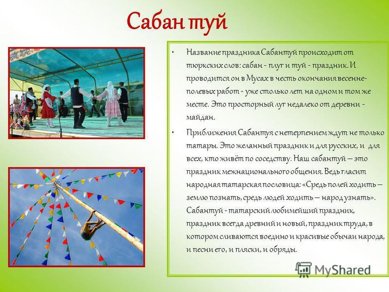 Сабан туй Название праздника Сабантуй происходит от тюркских слов: сабан - плуг и туй - праздник. И проводится он в Мусах в честь окончания весенне- полевых работ - уже столько лет на одном и том же месте. Это просторный луг недалеко от деревни - май