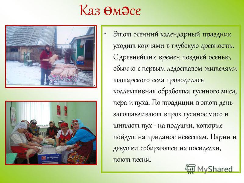 Этот осенний календарный праздник уходит корнями в глубокую древность. С древнейших времен поздней осенью, обычно с первым ледоставом жителями татарского села проводилась коллективная обработка гусиного мяса, пера и пуха. По традиции в этот день заго