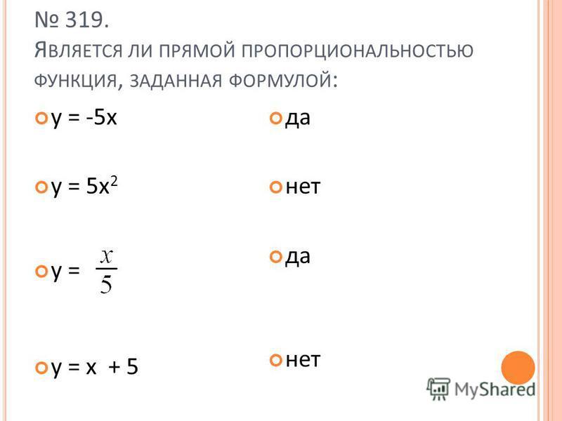 319. Я ВЛЯЕТСЯ ЛИ ПРЯМОЙ ПРОПОРЦИОНАЛЬНОСТЬЮ ФУНКЦИЯ, ЗАДАННАЯ ФОРМУЛОЙ : у = -5 х у = 5 х 2 у = у = x + 5 да нет да нет