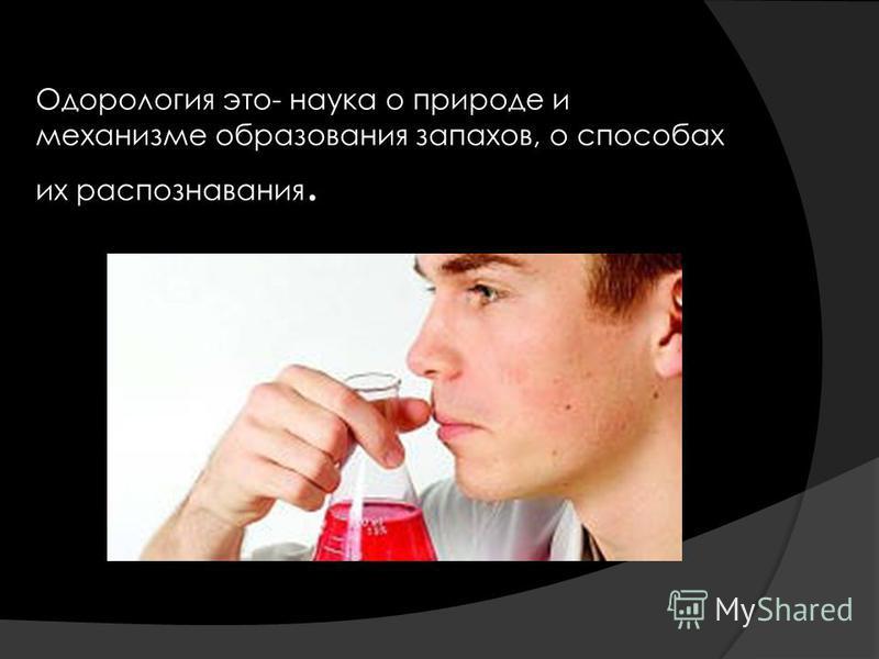 Одорология это- наука о природе и механизме образования запахов, о способах их распознавания.