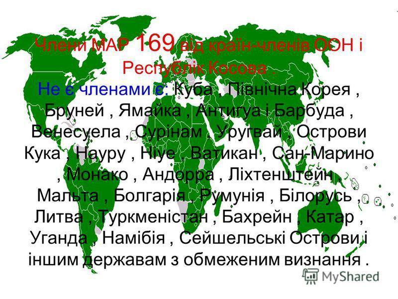 Члени МАР 169 від країн-членів ООН і Республік Косова. Не є членами є: Куба, Північна Корея, Бруней, Ямайка, Антигуа і Барбуда, Венесуела, Сурінам, Уругвай, Острови Кука, Науру, Ніуе, Ватикан, Сан-Марино, Монако, Андорра, Ліхтенштейн, Мальта, Болгарі