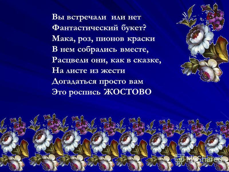 Вы встречали или нет Фантастический букет? Мака, роз, пионов краски В нем собрались вместе, Расцвели они, как в сказке, На листе из жести Догадаться просто вам Это роспись ЖОСТОВО