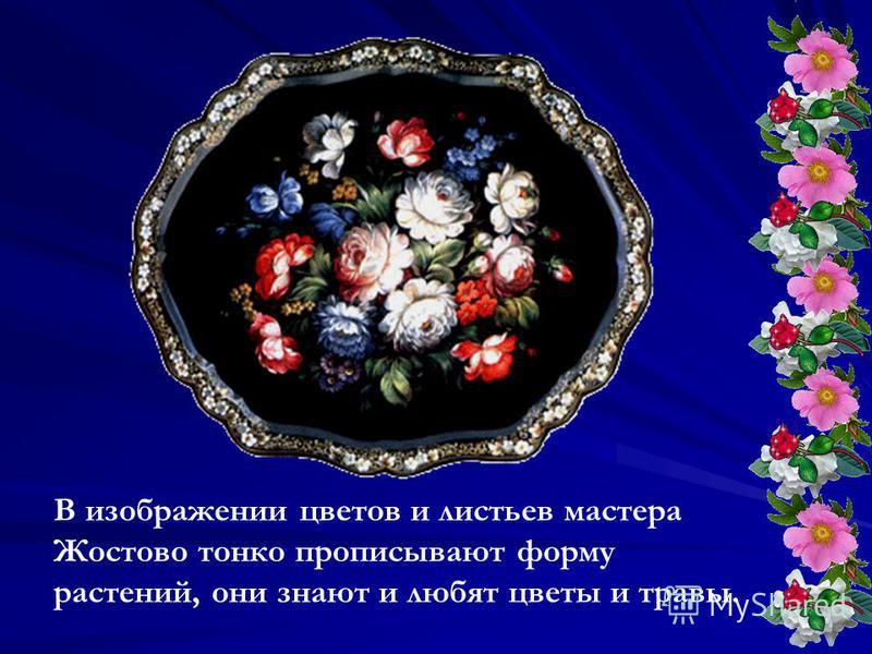 В изображении цветов и листьев мастера Жостово тонко прописывают форму растений, они знают и любят цветы и травы.