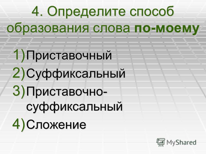 4. Определите способ образования слова по-моему 1) Приставочный 2) Суффиксальный 3) Приставочно- суффиксальный 4) Сложение