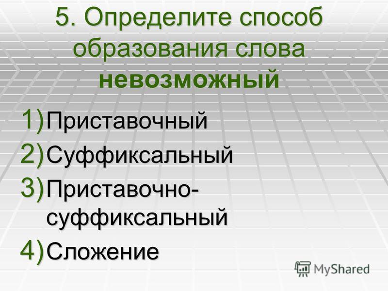 5. Определите способ образования слова невозможный 1) Приставочный 2) Суффиксальный 3) Приставочно- суффиксальный 4) Сложение