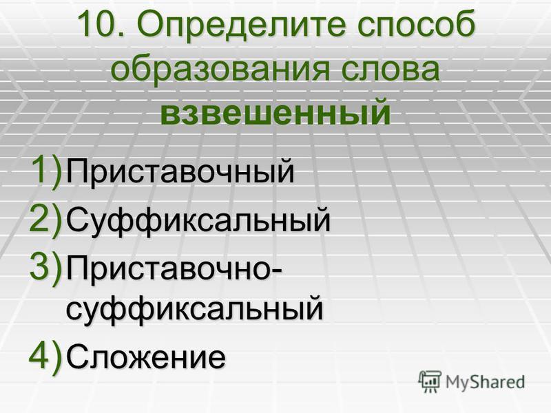 10. Определите способ образования слова взвешенный 1) Приставочный 2) Суффиксальный 3) Приставочно- суффиксальный 4) Сложение