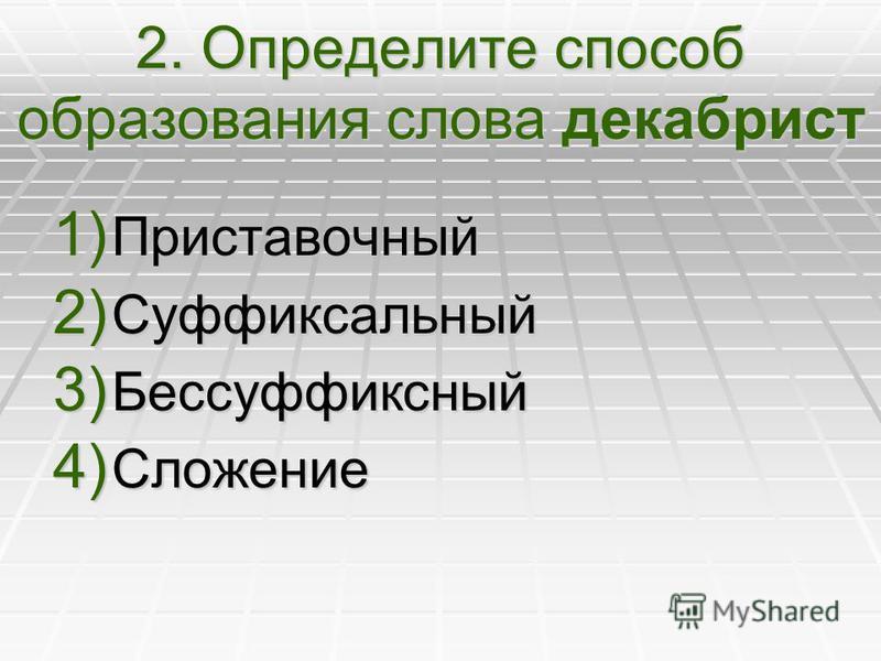 2. Определите способ образования слова декабрист 1) Приставочный 2) Суффиксальный 3) Бессуффиксный 4) Сложение