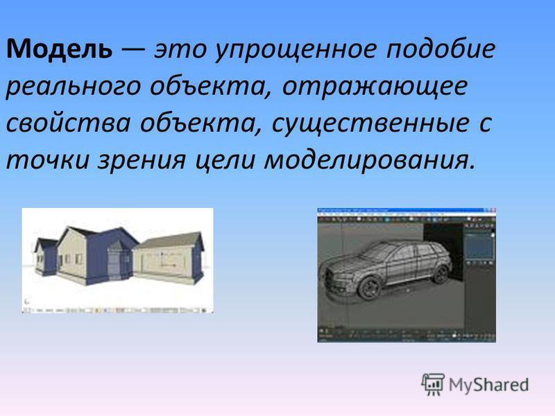 Модель это упрощенное подобие реального объекта, отражающее свойства объекта, существенные с точки зрения цели моделирования.