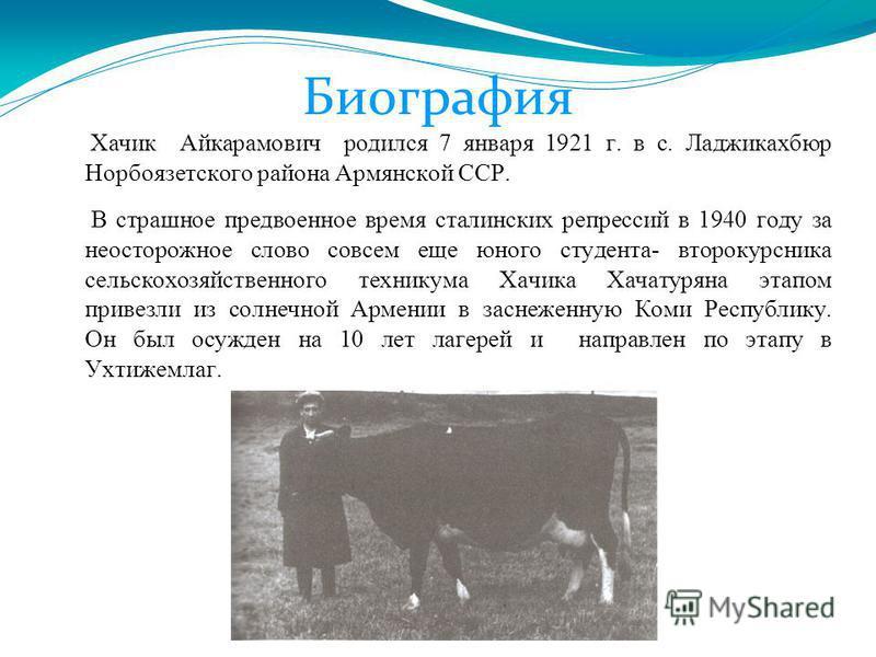 Биография Хачик Айкарамович родился 7 января 1921 г. в с. Ладжикахбюр Норбоязетского района Армянской ССР. В страшное предвоенное время сталинских репрессий в 1940 году за неосторожное слово совсем еще юного студента- второкурсника сельскохозяйственн
