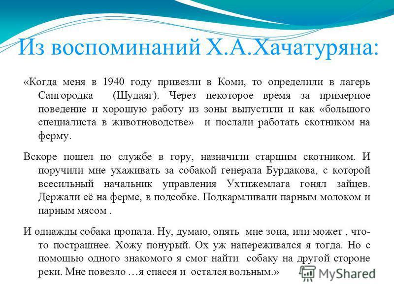 Из воспоминаний Х.А.Хачатуряна: «Когда меня в 1940 году привезли в Коми, то определили в лагерь Сангородка (Шудаяг). Через некоторое время за примерное поведение и хорошую работу из зоны выпустили и как «большого специалиста в животноводстве» и посла