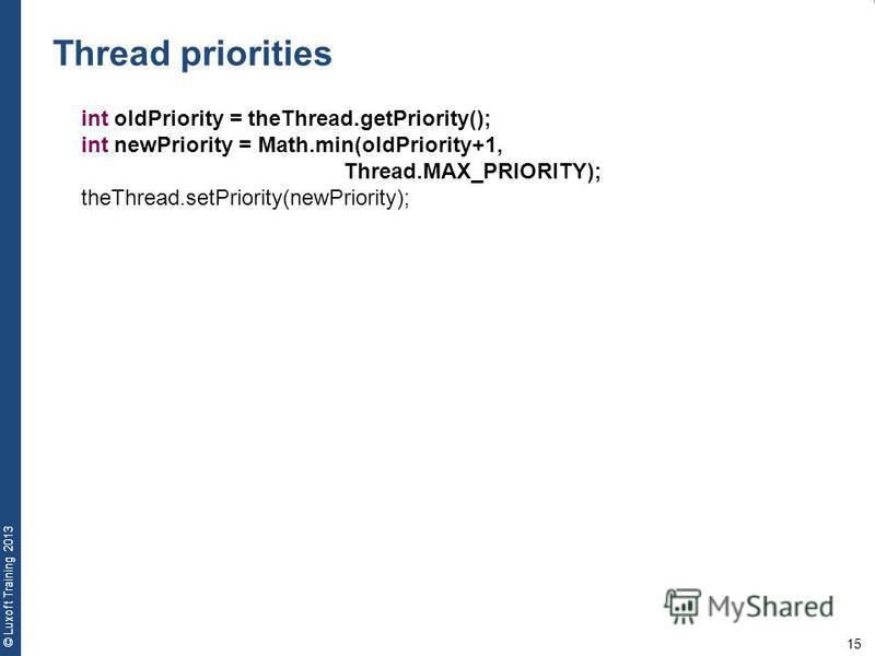 15 © Luxoft Training 2013 Thread priorities int oldPriority = theThread.getPriority(); int newPriority = Math.min(oldPriority+1, Thread.MAX_PRIORITY); theThread.setPriority(newPriority);