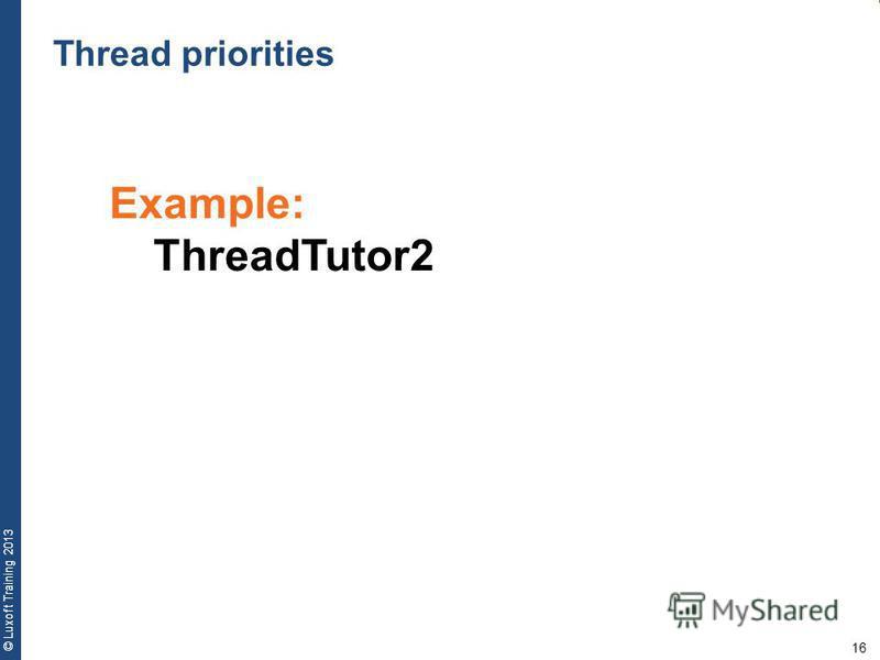 16 © Luxoft Training 2013 Example: ThreadTutor2 Thread priorities