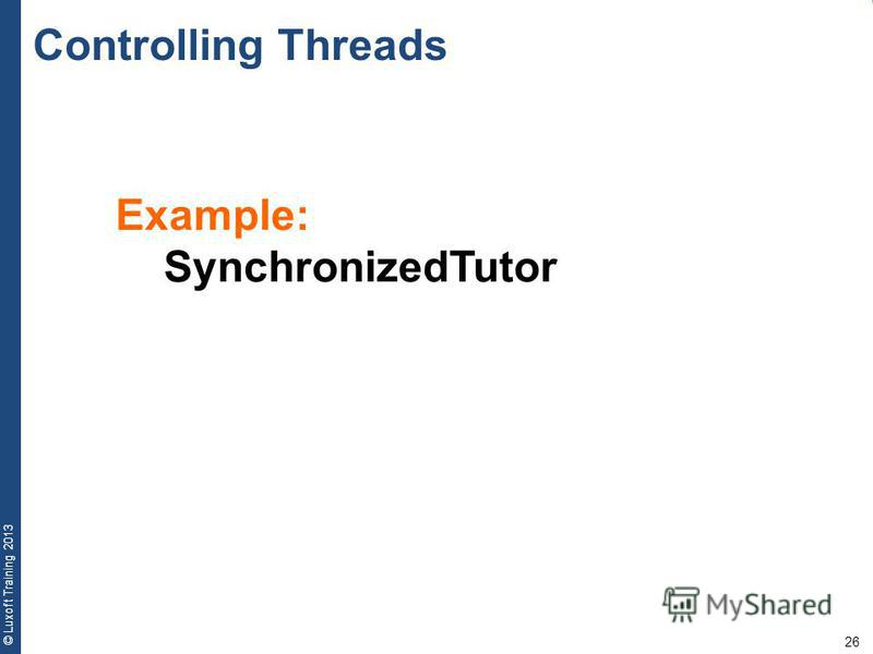 26 © Luxoft Training 2013 Example: SynchronizedTutor Controlling Threads