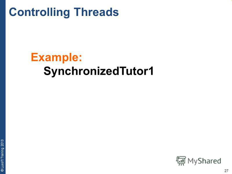 27 © Luxoft Training 2013 Example: SynchronizedTutor1 Controlling Threads