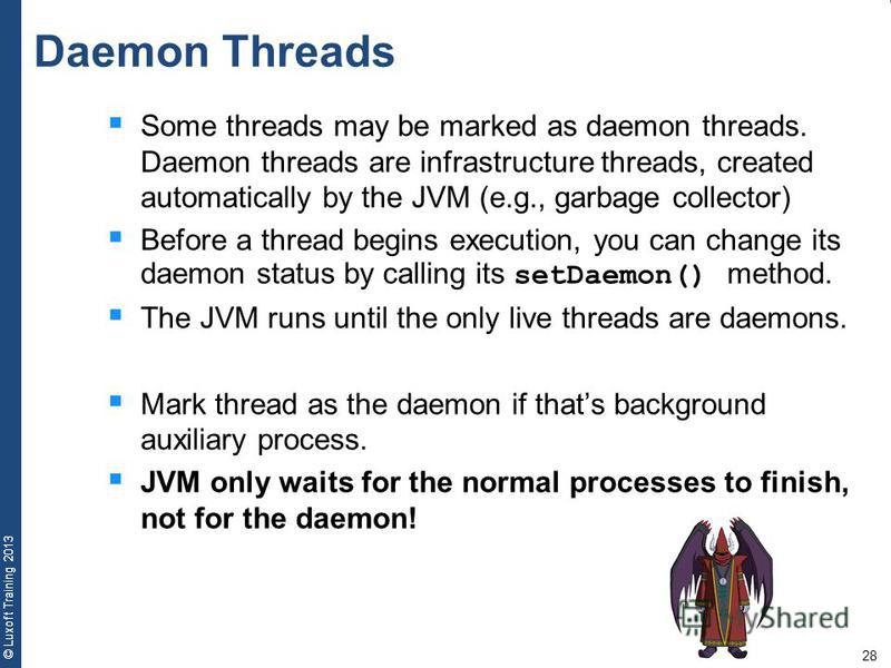 28 © Luxoft Training 2013 Some threads may be marked as daemon threads. Daemon threads are infrastructure threads, created automatically by the JVM (e.g., garbage collector) Before a thread begins execution, you can change its daemon status by callin