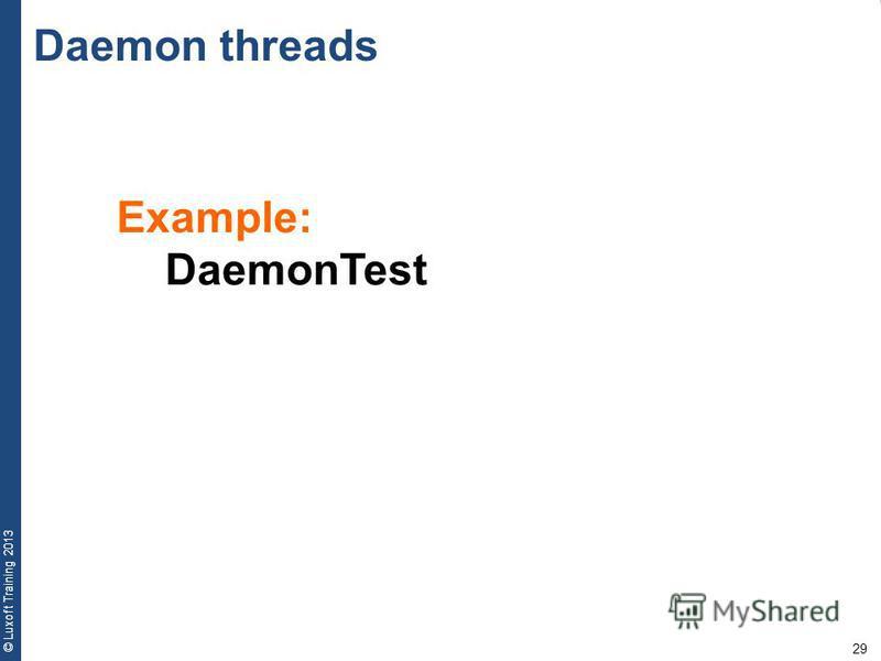 29 © Luxoft Training 2013 Example: DaemonTest Daemon threads