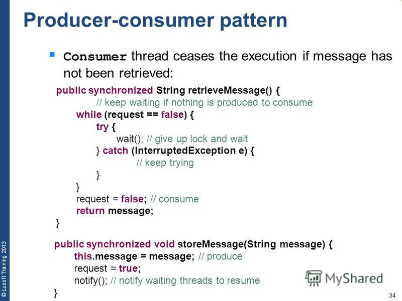 34 © Luxoft Training 2013 Consumer thread ceases the execution if message has not been retrieved: public synchronized String retrieveMessage() { // keep waiting if nothing is produced to consume while (request == false) { try { wait(); // give up loc