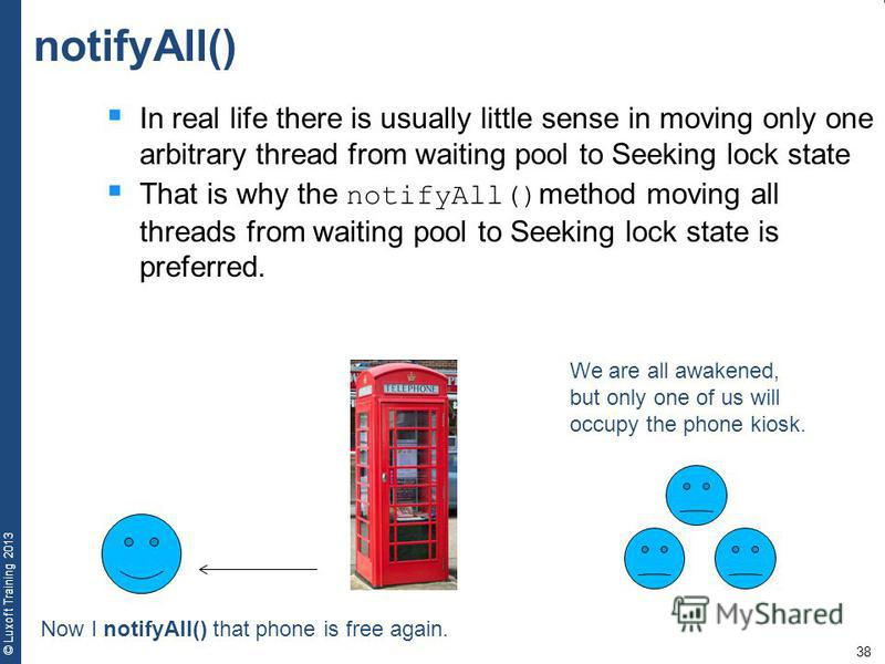 38 © Luxoft Training 2013 notifyAll() In real life there is usually little sense in moving only one arbitrary thread from waiting pool to Seeking lock state That is why the notifyAll() method moving all threads from waiting pool to Seeking lock state