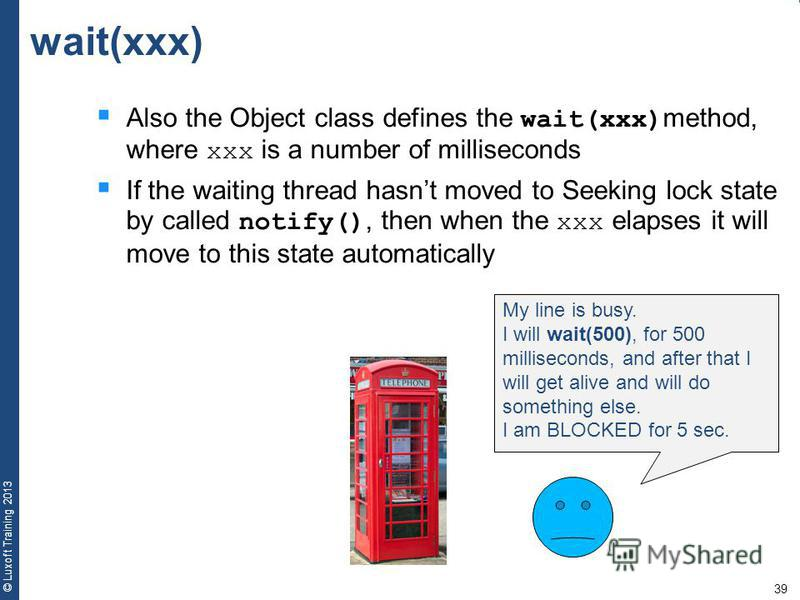 39 © Luxoft Training 2013 wait(xxx) Also the Object class defines the wait(xxx) method, where xxx is a number of milliseconds If the waiting thread hasnt moved to Seeking lock state by called notify(), then when the xxx elapses it will move to this s