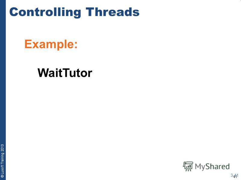 41 © Luxoft Training 2013 Example: WaitTutor Controlling Threads 3-41