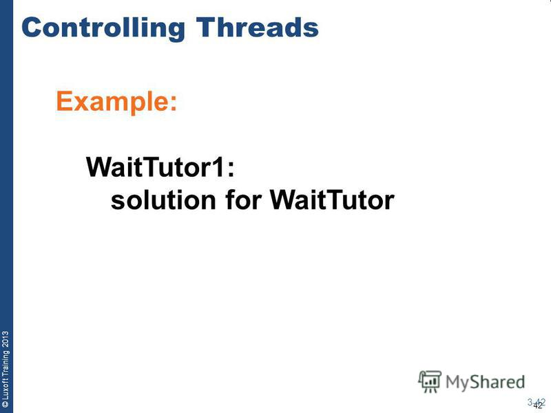 42 © Luxoft Training 2013 Example: WaitTutor1: solution for WaitTutor Controlling Threads 3-42