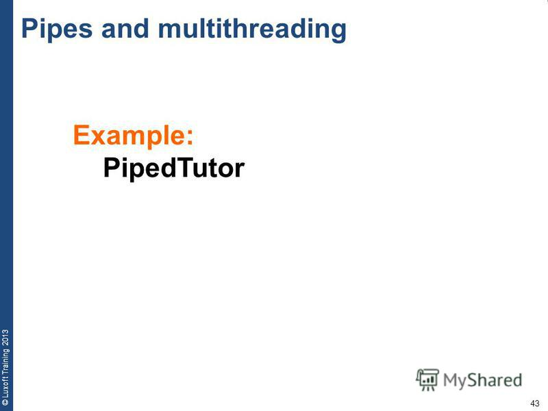 43 © Luxoft Training 2013 Pipes and multithreading Example: PipedTutor