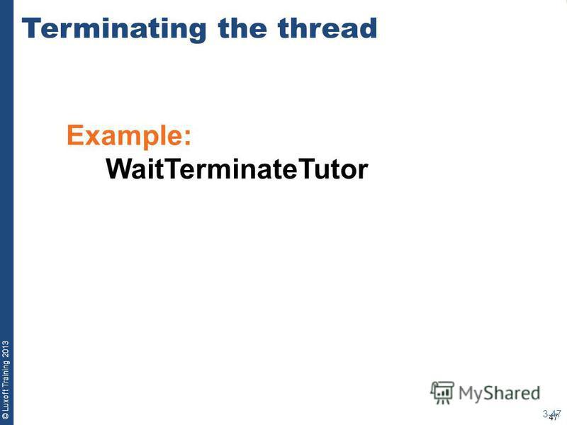 47 © Luxoft Training 2013 Example: WaitTerminateTutor Terminating the thread 3-47