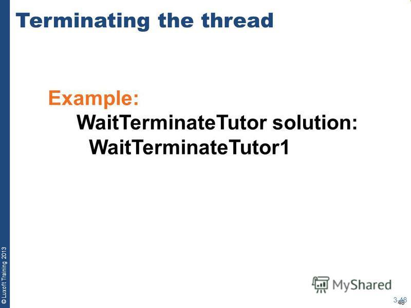 48 © Luxoft Training 2013 Example: WaitTerminateTutor solution: WaitTerminateTutor1 Terminating the thread 3-48