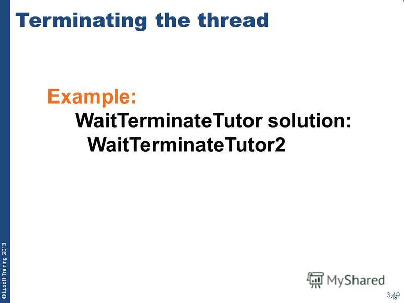 49 © Luxoft Training 2013 Terminating the thread 3-49 Example: WaitTerminateTutor solution: WaitTerminateTutor2