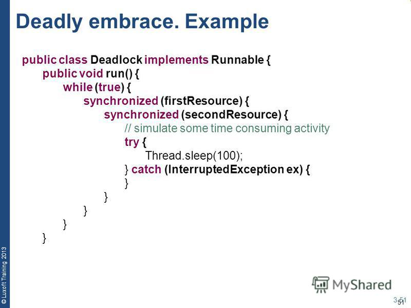 51 © Luxoft Training 2013 Deadly embrace. Example 3-51 public class Deadlock implements Runnable { public void run() { while (true) { synchronized (firstResource) { synchronized (secondResource) { // simulate some time consuming activity try { Thread