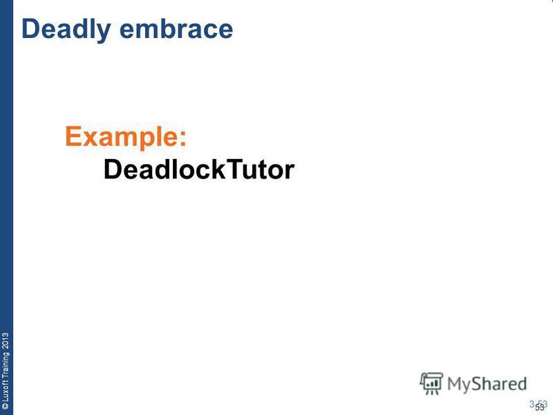 53 © Luxoft Training 2013 Example: DeadlockTutor Deadly embrace 3-53