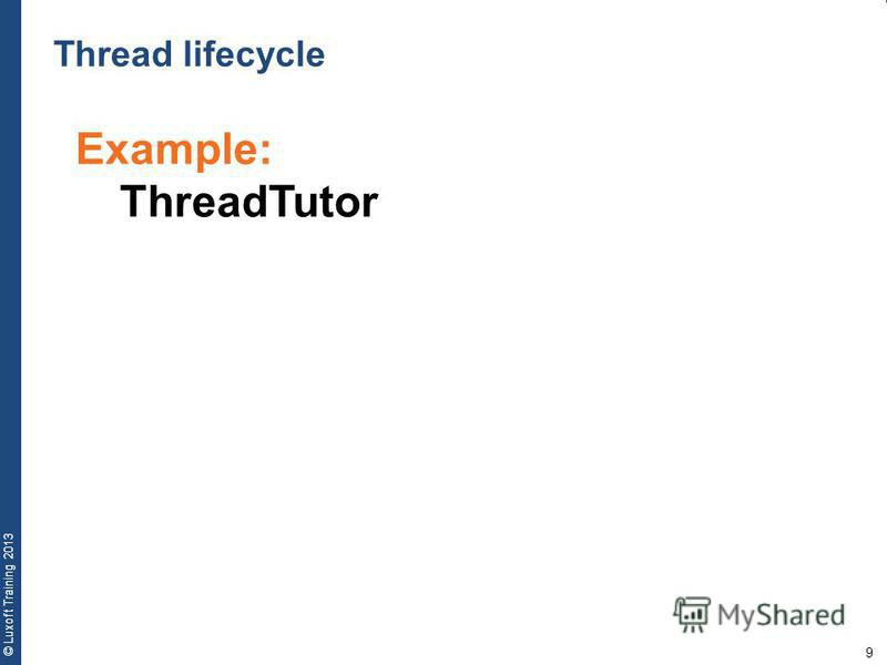 9 © Luxoft Training 2013 Example: ThreadTutor Thread lifecycle