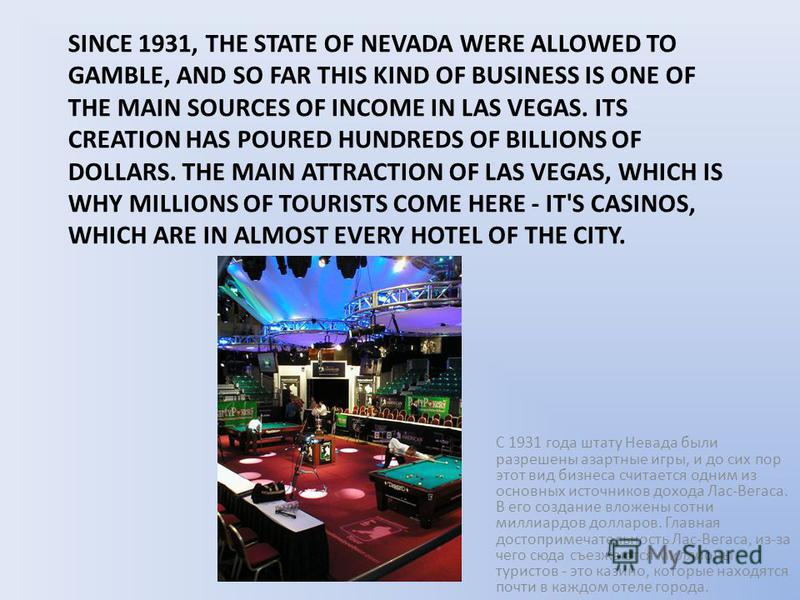 SINCE 1931, THE STATE OF NEVADA WERE ALLOWED TO GAMBLE, AND SO FAR THIS KIND OF BUSINESS IS ONE OF THE MAIN SOURCES OF INCOME IN LAS VEGAS. ITS CREATION HAS POURED HUNDREDS OF BILLIONS OF DOLLARS. THE MAIN ATTRACTION OF LAS VEGAS, WHICH IS WHY MILLIO