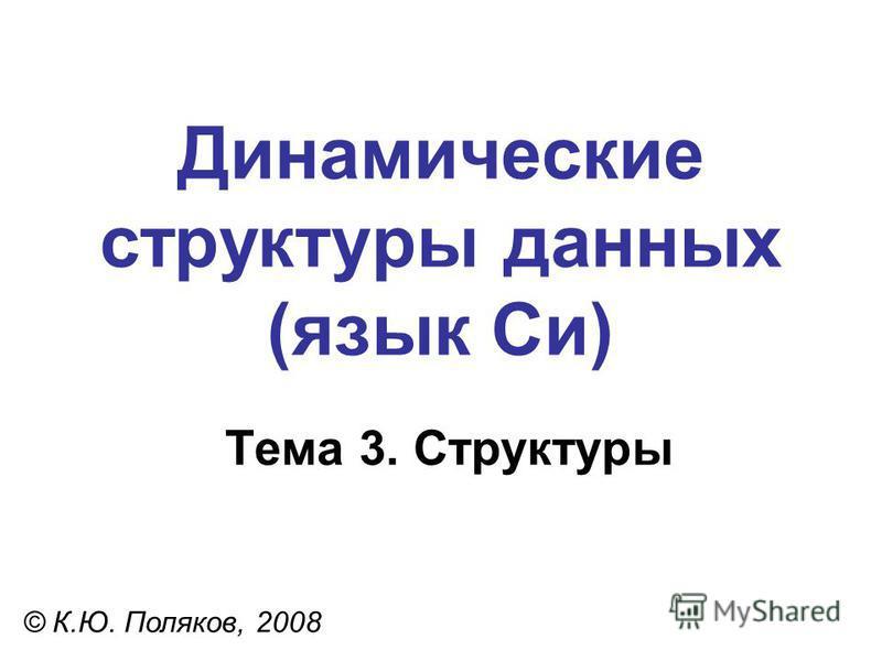 Тема 3. Структуры © К.Ю. Поляков, 2008 Динамические структуры данных (язык Си)