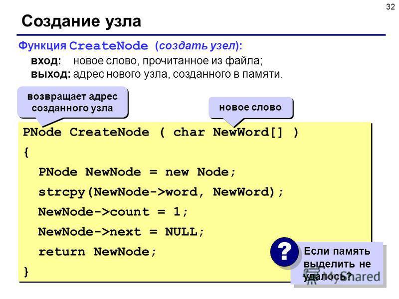 32 Создание узла PNode CreateNode ( char NewWord[] ) { PNode NewNode = new Node; strcpy(NewNode->word, NewWord); NewNode->count = 1; NewNode->next = NULL; return NewNode; } PNode CreateNode ( char NewWord[] ) { PNode NewNode = new Node; strcpy(NewNod