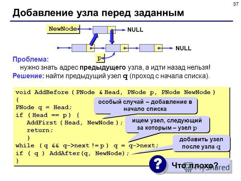37 Проблема: нужно знать адрес предыдущего узла, а идти назад нельзя! Решение: найти предыдущий узел q (проход с начала списка). Добавление узла перед заданным NewNode p p NULL void AddBefore ( PNode & Head, PNode p, PNode NewNode ) { PNode q = Head;